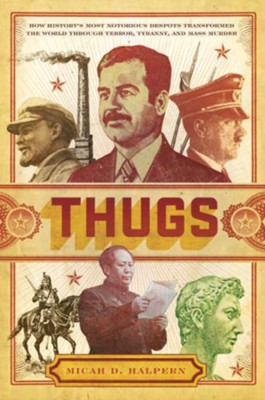 Thugs: How History's Most Notorious Despots Transformed the World through Terror, Tyranny, and Mass Murder - eBook  -     By: Micah D. Halpern