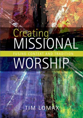 Creating Missional Worship: Fusing context and tradition  -     By: Tim Lomax
