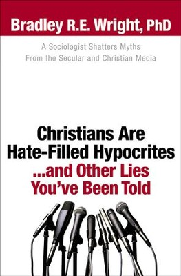 Christians Are Hate-Filled Hypocrites...and Other Lies You've Been Told: A Sociologist Shatters Myths From the Secular and Christian Media - eBook  -     By: Bradley R. E. Wright
