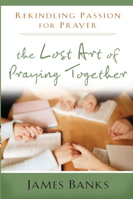 The Lost Art of Praying Together: Rekindling Passion for Prayer - eBook  -     By: James Banks