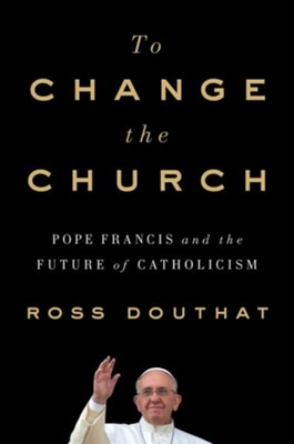 To Change the Church: Pope Francis and the Future of Catholicism  -     By: Ross Douthat