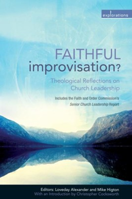 Faithful Improvisation?: Theological Reflections on Church Leadership  -     Edited By: Loveday Alexander, Mike Higton     By: Dr. Caroline Hammond, Tim Harle, Dr. David Hilborn, Dr. Charlotte Methuen