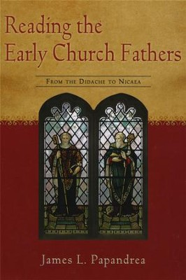 Reading the Early Church Fathers: From the Didache to Nicaea  -     By: James L. Papandrea