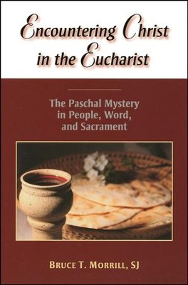 Encountering Christ in the Eucharist: The Paschal Mystery in People, Word, and Sacrament  -     By: Bruce T. Morrill S.J.