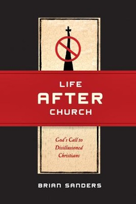 Life After Church: God's Call to Disillusioned Christians - eBook  -     By: Brian Sanders