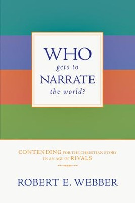 Who Gets to Narrate the World?: Contending for the Christian Story in an Age of Rivals - eBook  -     By: Robert E. Webber