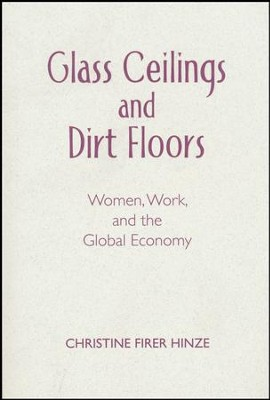 Glass Ceilings and Dirt Floors: Women, Work, and the Global Economy  -     By: Christine Firer Hinze