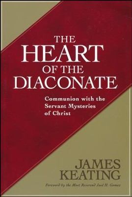 The Heart of the Diaconate: Communion with the Servant Mysteries of Christ  -     By: James Keating