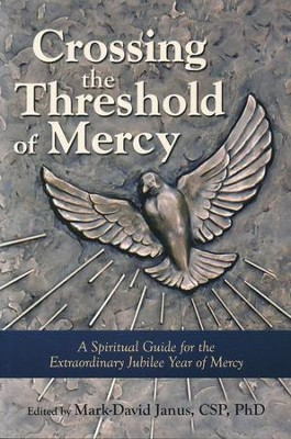 Crossing the Threshold of Mercy: A Spiritual Guide for the Extraordinary Jubilee Year of Mercy  -     Edited By: Mark-David Janus Ph.D.