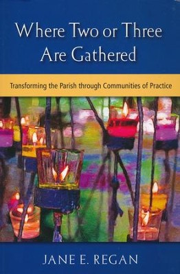 Where Two or Three Are Gathered: Transforming the Parish through Communities of Practice  -     By: Jane E. Regan