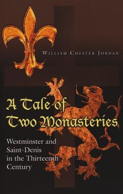 A Tale of Two Monasteries: Westminster and Saint-Denis in the Thirteenth Century  -     By: William Jordan