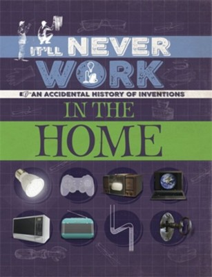 It'll Never Work: In the Home: An Accidental History of Inventions  -     By: Jon Richards