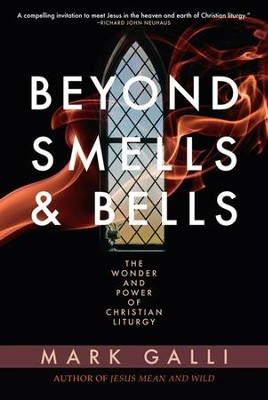 Beyond Smells and Bells: The Wonder and Power of Christian Liturgy - eBook  -     By: Mark Galli