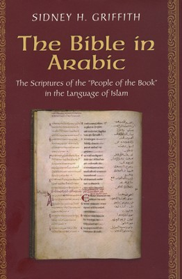 The Bible in Arabic: The Scriptures of the 'People of the Book' in the Language of Islam  -     By: Sidney H. Griffith