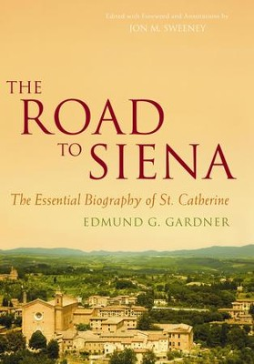 The Road to Siena: The Essential Biography of St. Catherine of Siena - eBook  -     By: Edmund G. Gardner, Jon M. Sweeney