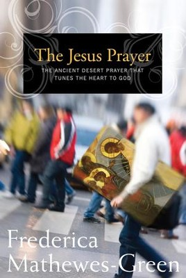 The Jesus Prayer: The Ancient Desert Prayer that Tunes the Heart to God - eBook  -     By: Frederica Mathewes-Green