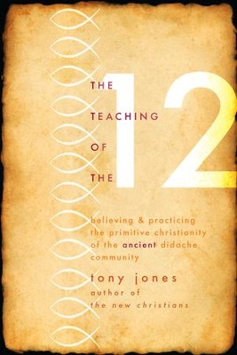 Teaching of the Twelve: Believing & Practicing the Primitive Christianity of the Ancient Didache Community - eBook  -     By: Tony Jones