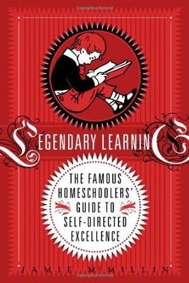 Legendary Learning: The Famous Homeschoolers' Guide to Self-Directed Excellence  -     By: Jamies McMillin