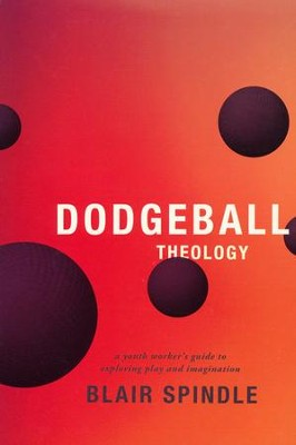 Dodgeball Theology: A Youth Worker's Guide to Exploring Play and Imagination  -     By: Blair Spindle
