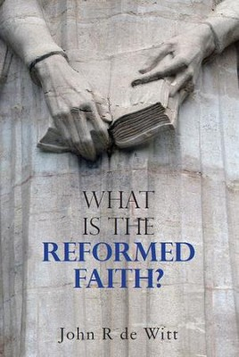 What Is the Reformed Faith  -     By: John DeWitt