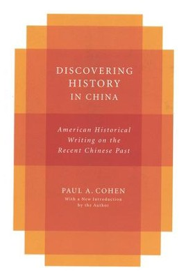 Discovering History in China: American Historical Writing on the Recent Chinese Past  -     By: Paul A. Cohen