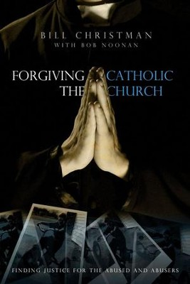 Forgiving the Catholic Church: Finding Justice for the Abused and the Abusers  -     By: Bill Christman