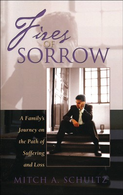 Fires of Sorrow: A Family's Journey on the Path of Suffering and Loss  -     By: Mitch A. Schultz