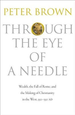 Through the Eye of a Needle: Wealth, the Fall of Rome, and the Making of Christianity in the West, 350-550 Ad  -     By: Peter Brown