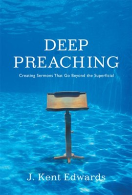 Deep Preaching: Creating Sermons that Go Beyond the Superficial - eBook  -     By: J. Kent Edwards