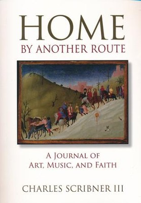 Home by Another Route: A Journal of Art, Music, and Faith  -     By: Charles Scribner III