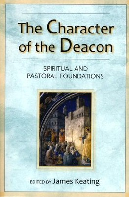 The Character of the Deacon: Spiritual and Pastoral Foundations  -     Edited By: James Keating
