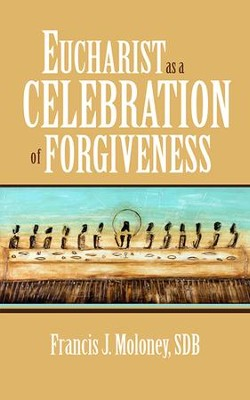 Eucharist as a Celebration of Forgiveness  -     By: Francis J. Monloney SDB