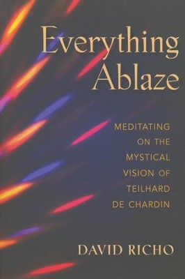 Everything Ablaze: Meditating on the Mystical Vision of Teilhard de Chadin  -     By: David Richo