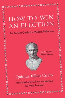How to Win an Election: An Ancient Guide for Modern   Politicians  -     By: Quintus Tullius Cicero