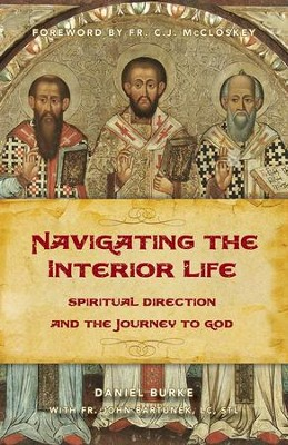 Navigating the Interior Life: Spiritual Direction and the Journey to God  -     By: Daniel Burke, John Bartunek, C. John McCloskey