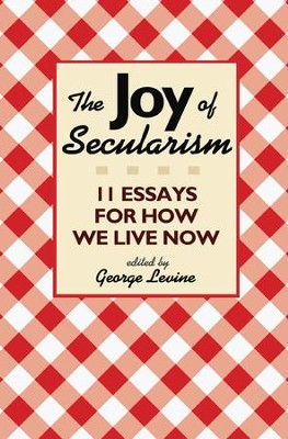 The Joy of Secularism: 11 Essays for How We Live Now  -     By: George Levine