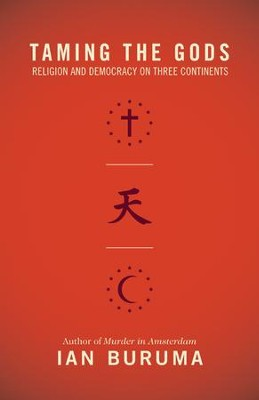 Taming the Gods: Religion and Democracy on Three Continents  -     By: Ian Buruma