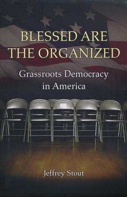 Blessed Art the Organized: Grassroots Democracy in America  -     By: Jeffrey Stout