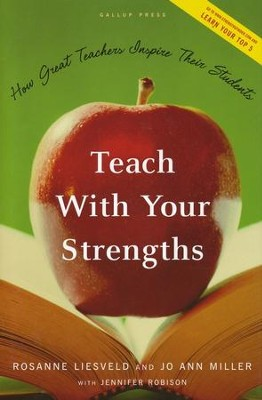 Teach With Your Strengths: How Great Teachers Inspire Their Students  -     By: Rosanne Liesveld, Jo Ann Miller, Jennifer Robison