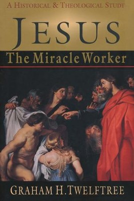 Jesus the Miracle Worker: A Historical and Theological Study  -     By: Graham H. Twelftree