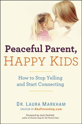 Peaceful Parent, Happy Kids  -     By: Laura Markham Ph.D.