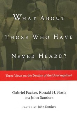What About Those Who Have Never Heard?   -     Edited By: John Sanders     By: Ronald H. Nash