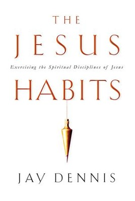 The Jesus Habits: Exercising the Spiritual Disciplines of Jesus - eBook  -     By: Jay Dennis