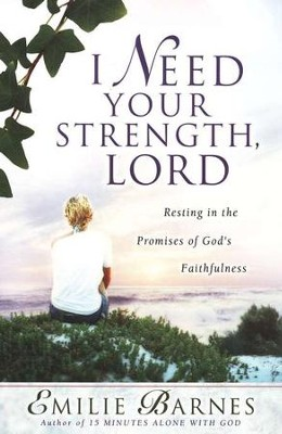 I Need Your Strength, Lord: Resting in the Promises of God's Faithfulness  -     By: Emilie Barnes, Anne Christian Buchanan