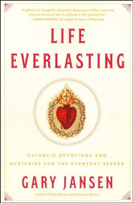 Life Everlasting: Catholic Devotions and Mysteries for the Everyday Seeker  -     By: Gary Jansen