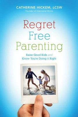 Regret Free Parenting: Raise Good Kids and Know You're Doing It Right - eBook  -     By: Catherine Hickem