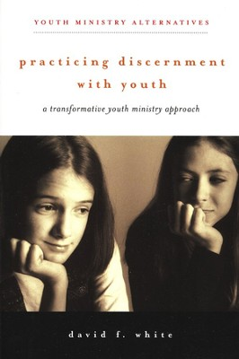 Practicing Discernment with Youth: A Transformative Youth Ministry Approach  -     By: David F. White