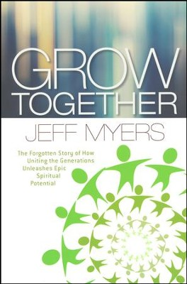 Grow Together: The Forgotten Story of How Uniting the Generations Unleashes Epic Spiritual Potential  -     By: Jeff Myers