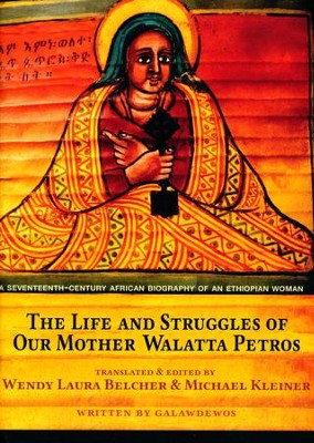 The Life and Struggles of Our Mother Walatta Petros: A Seventeenth-Century African Biography of an Ethiopian Woman  -     By: Wendy Laura Belcher