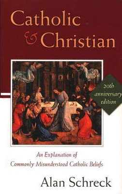 Catholic and Christian: An Explanation of Commonly Misunderstood Catholic Beliefs (20th Anniversary Ed.)  -     By: Alan Schreck